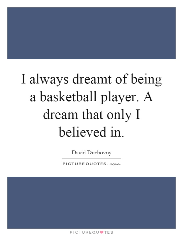 I always dreamt of being a basketball player. A dream that only I believed in Picture Quote #1