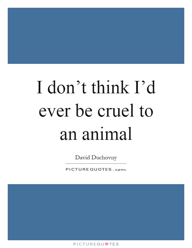 I don't think I'd ever be cruel to an animal Picture Quote #1