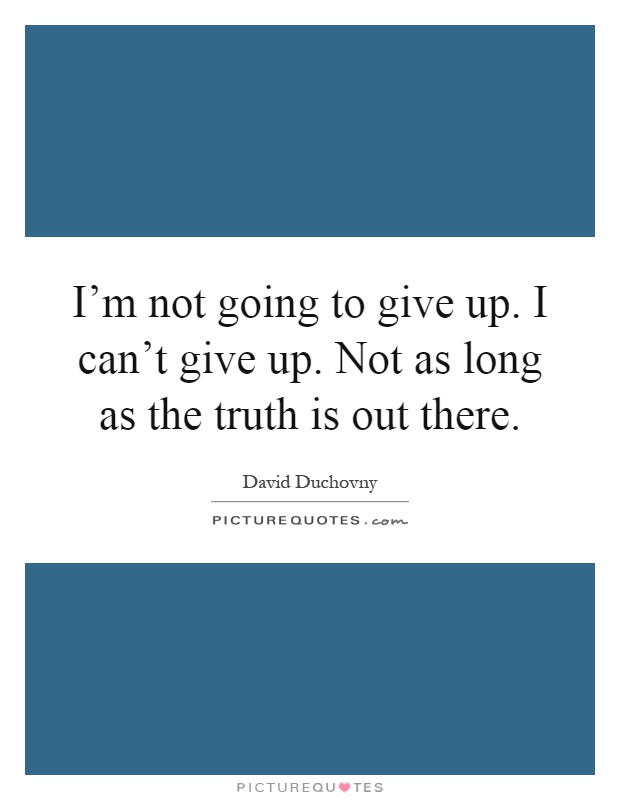 Im Not Giving Up Quotes: I'm Not Going To Give Up. I Can't Give Up. Not As Long As