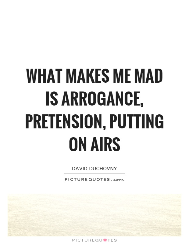 What makes me mad is arrogance, pretension, putting on airs Picture Quote #1