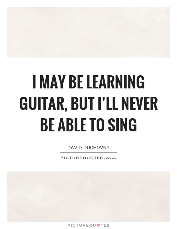 I may be learning guitar, but I'll never be able to sing Picture Quote #1