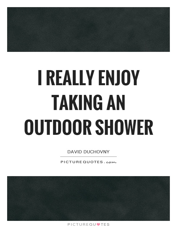 I really enjoy taking an outdoor shower Picture Quote #1