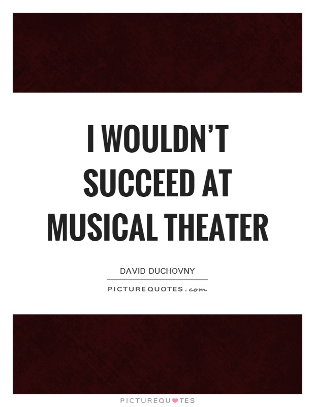 I wouldn\'t succeed at musical theater | Picture Quotes