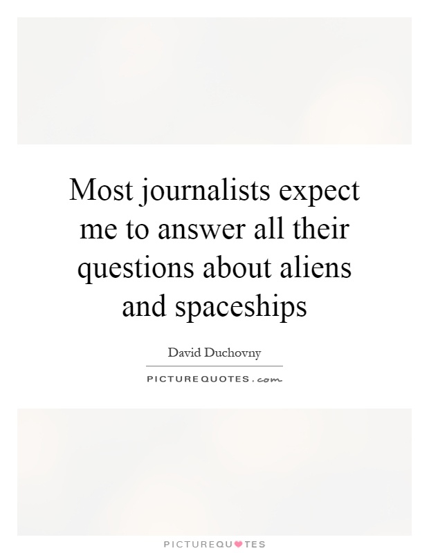 Most journalists expect me to answer all their questions about aliens and spaceships Picture Quote #1