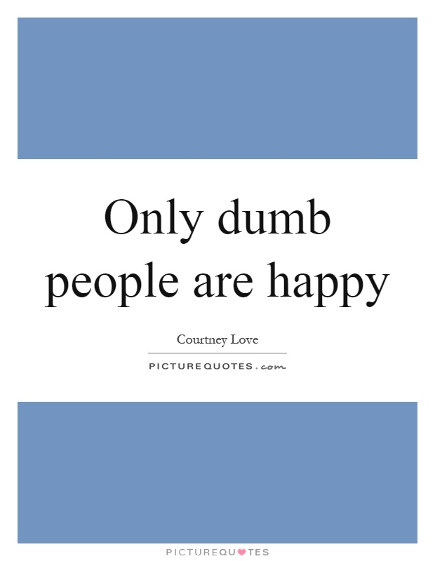 Only dumb people are happy Picture Quote #1