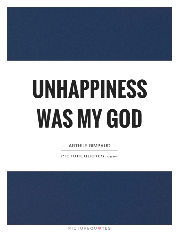 Unhappiness was my god Picture Quote #1