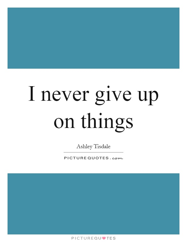 I never give up on things Picture Quote #1