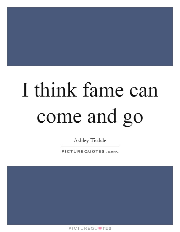 I think fame can come and go Picture Quote #1