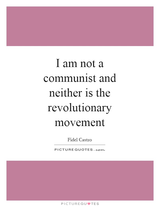 I am not a communist and neither is the revolutionary movement Picture Quote #1