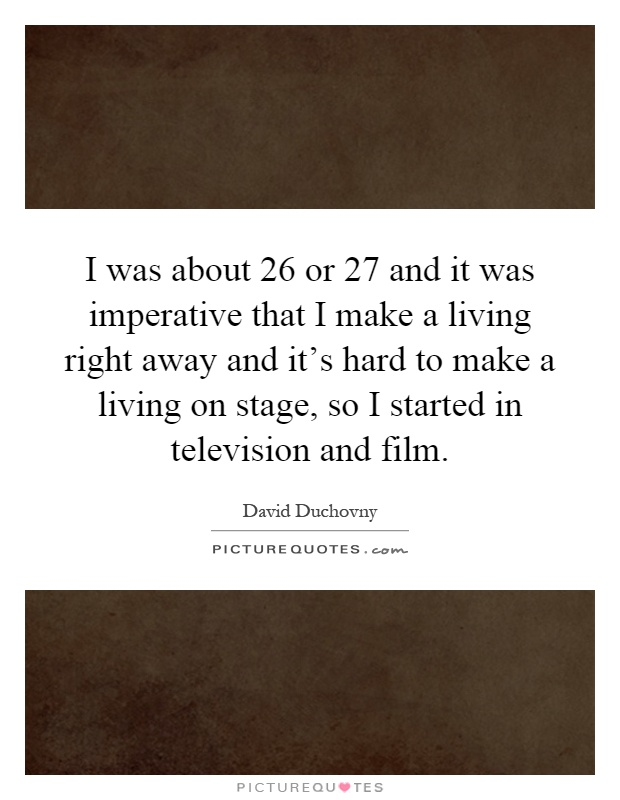I was about 26 or 27 and it was imperative that I make a living right away and it's hard to make a living on stage, so I started in television and film Picture Quote #1