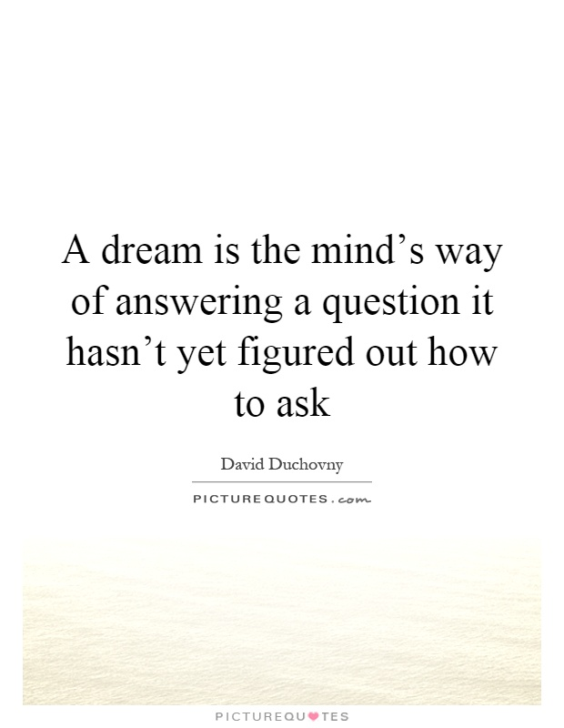 A dream is the mind's way of answering a question it hasn't yet figured out how to ask Picture Quote #1