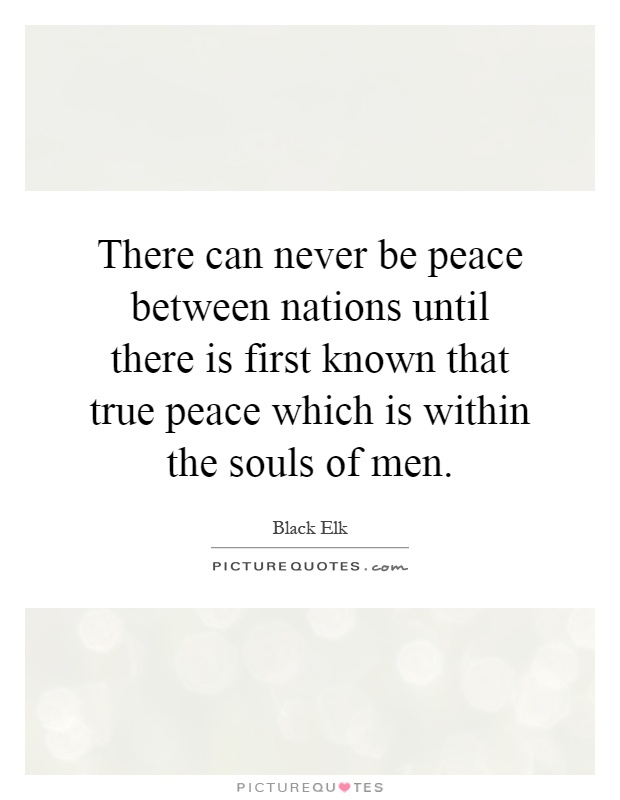There can never be peace between nations until there is first known that true peace which is within the souls of men Picture Quote #1