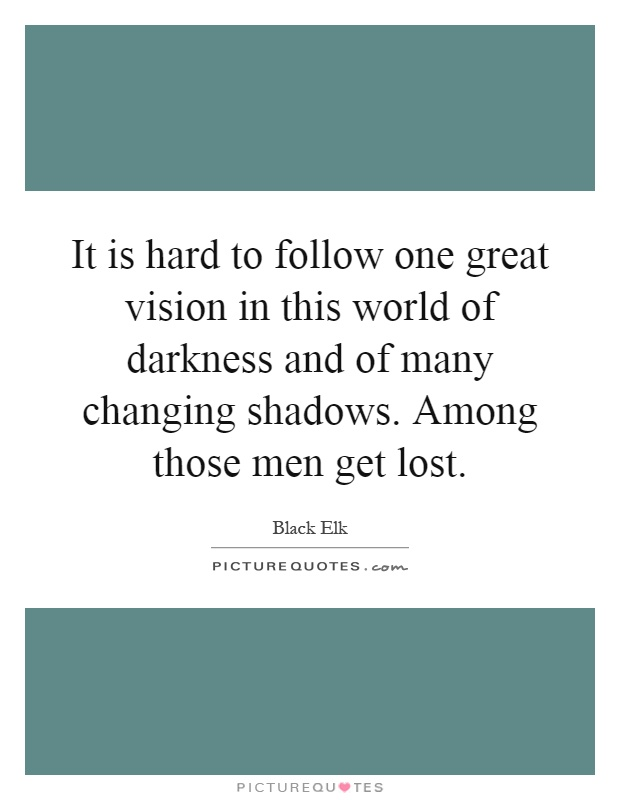 It is hard to follow one great vision in this world of darkness and of many changing shadows. Among those men get lost Picture Quote #1