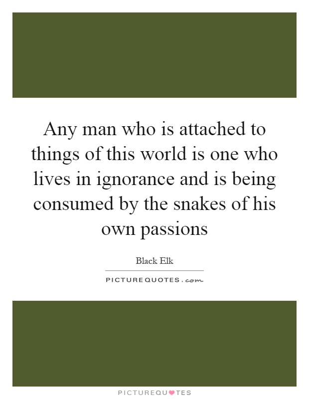 Any man who is attached to things of this world is one who lives in ignorance and is being consumed by the snakes of his own passions Picture Quote #1
