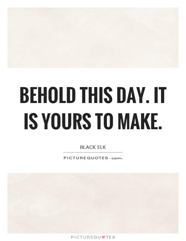 Behold this day. It is yours to make Picture Quote #1