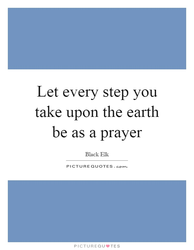 Let every step you take upon the earth be as a prayer Picture Quote #1