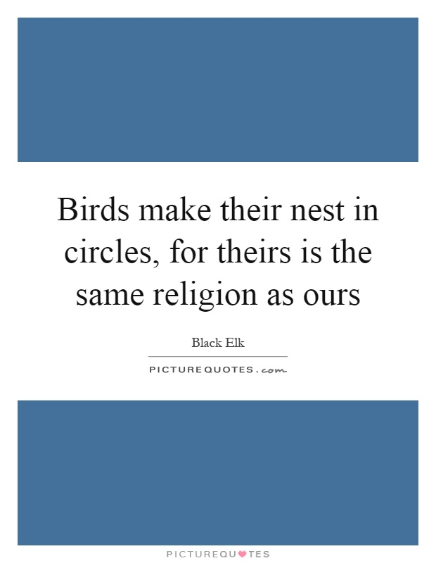 Birds make their nest in circles, for theirs is the same religion as ours Picture Quote #1