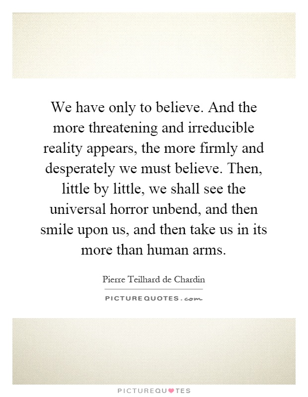 We have only to believe. And the more threatening and irreducible reality appears, the more firmly and desperately we must believe. Then, little by little, we shall see the universal horror unbend, and then smile upon us, and then take us in its more than human arms Picture Quote #1