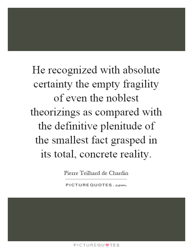 He recognized with absolute certainty the empty fragility of even the noblest theorizings as compared with the definitive plenitude of the smallest fact grasped in its total, concrete reality Picture Quote #1