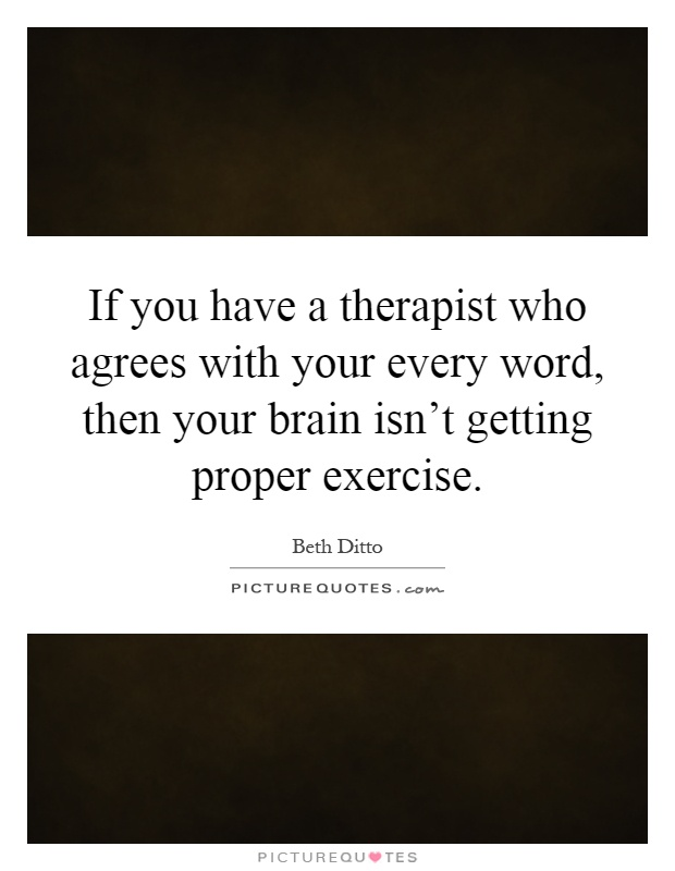 If you have a therapist who agrees with your every word, then your brain isn't getting proper exercise Picture Quote #1