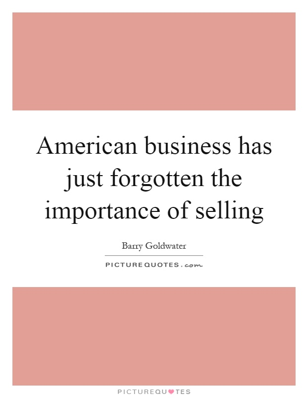 American business has just forgotten the importance of selling Picture Quote #1