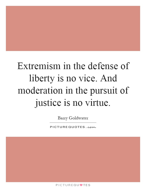 Extremism in the defense of liberty is no vice. And moderation in the pursuit of justice is no virtue Picture Quote #1