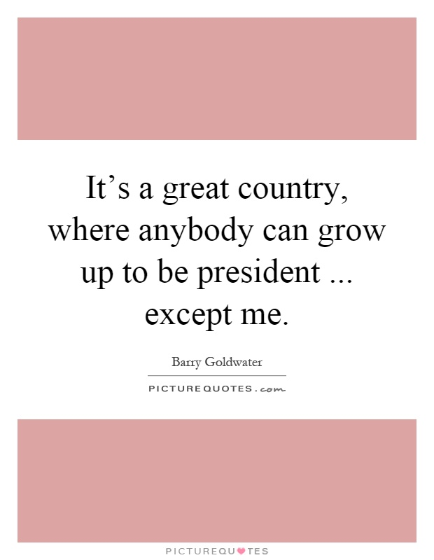 It's a great country, where anybody can grow up to be president... except me Picture Quote #1