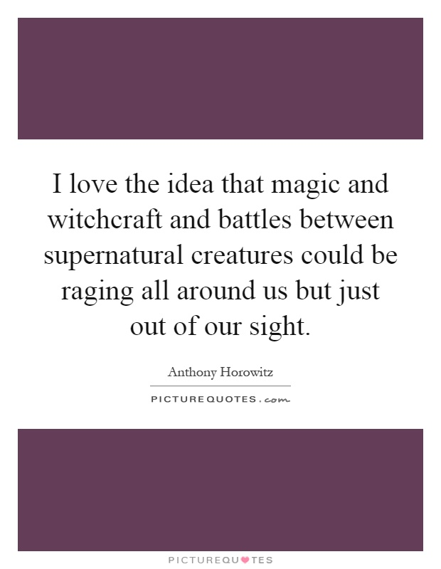 I love the idea that magic and witchcraft and battles between supernatural creatures could be raging all around us but just out of our sight Picture Quote #1