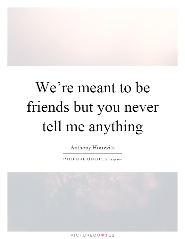 We're meant to be friends but you never tell me anything Picture Quote #1