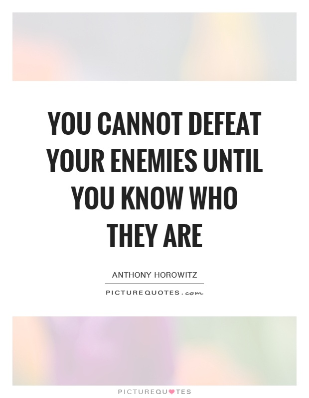 You cannot defeat your enemies until you know who they are Picture Quote #1