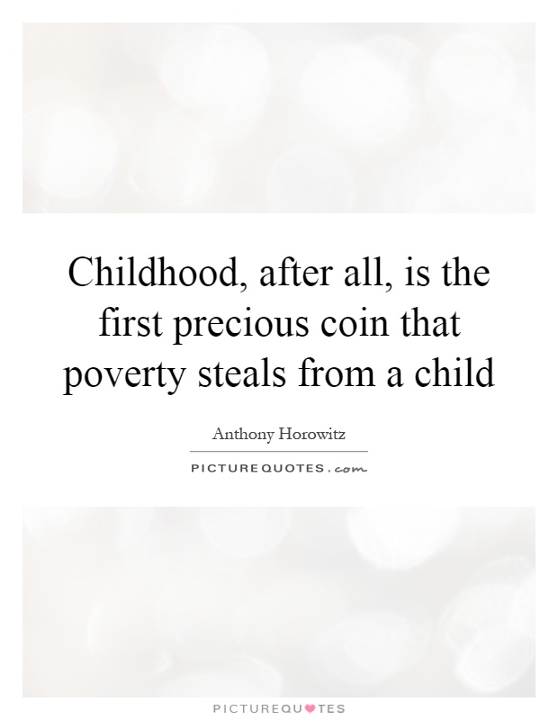 Childhood, after all, is the first precious coin that poverty steals from a child Picture Quote #1