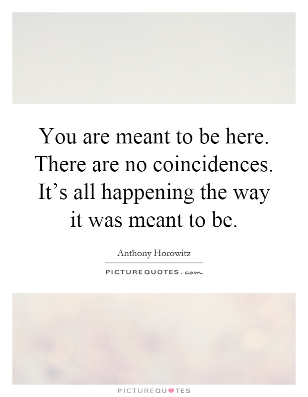 You are meant to be here. There are no coincidences. It's all happening the way it was meant to be Picture Quote #1