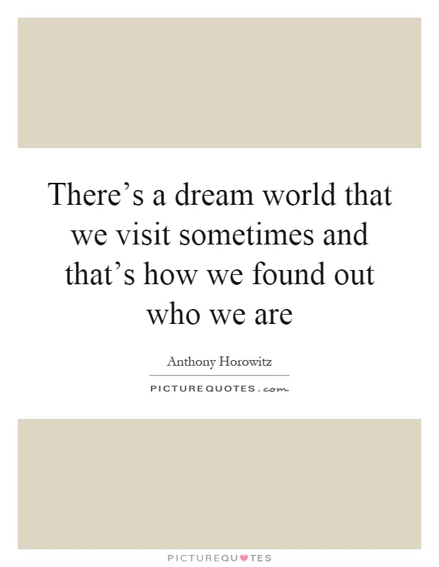 There's a dream world that we visit sometimes and that's how we found out who we are Picture Quote #1