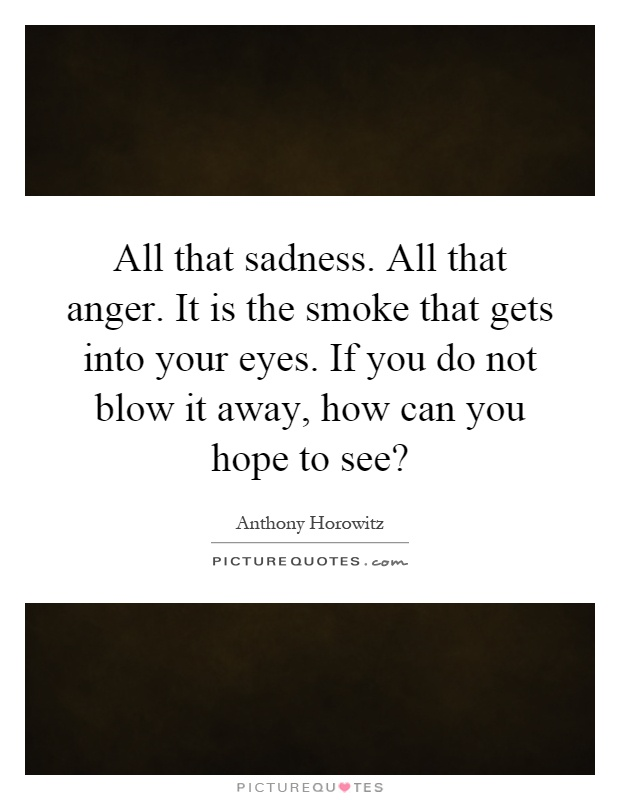 All that sadness. All that anger. It is the smoke that gets into your eyes. If you do not blow it away, how can you hope to see? Picture Quote #1