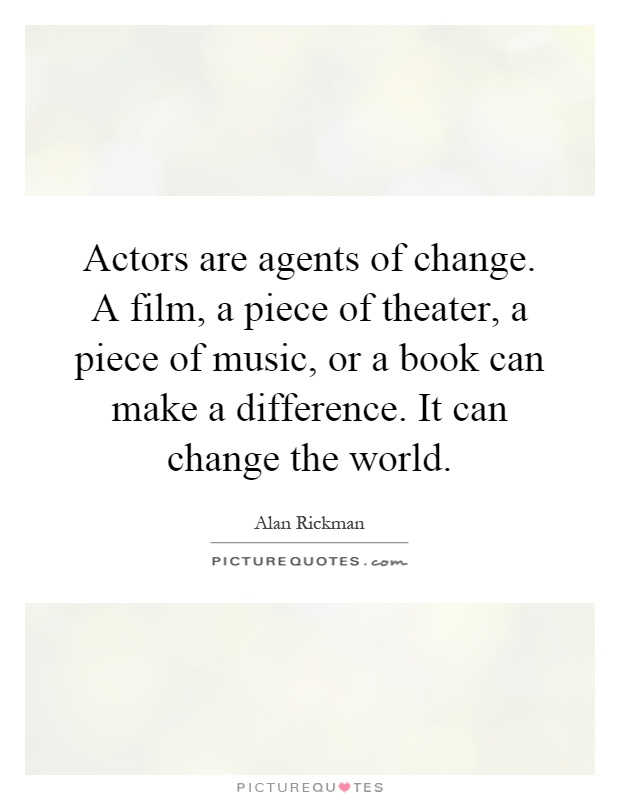 Actors are agents of change. A film, a piece of theater, a piece of music, or a book can make a difference. It can change the world Picture Quote #1