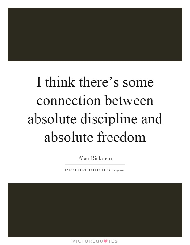 I think there's some connection between absolute discipline and absolute freedom Picture Quote #1