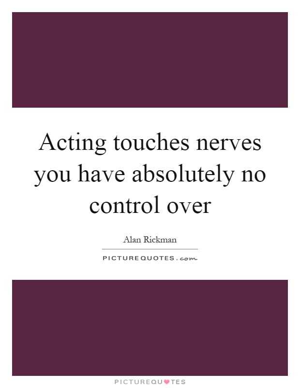 Acting touches nerves you have absolutely no control over Picture Quote #1