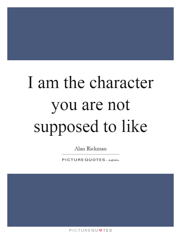 I am the character you are not supposed to like Picture Quote #1