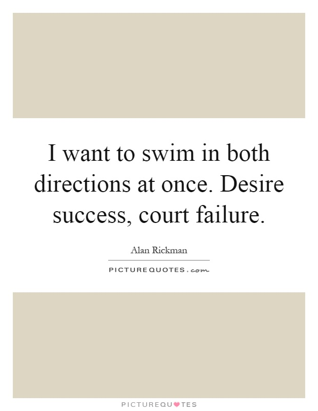 I want to swim in both directions at once. Desire success, court failure Picture Quote #1