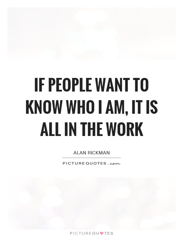 If people want to know who I am, it is all in the work Picture Quote #1