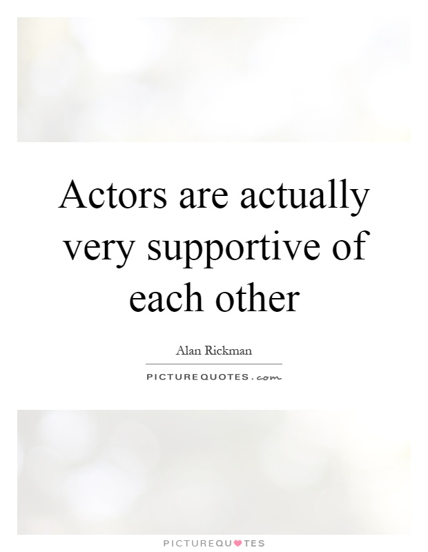 Actors are actually very supportive of each other Picture Quote #1