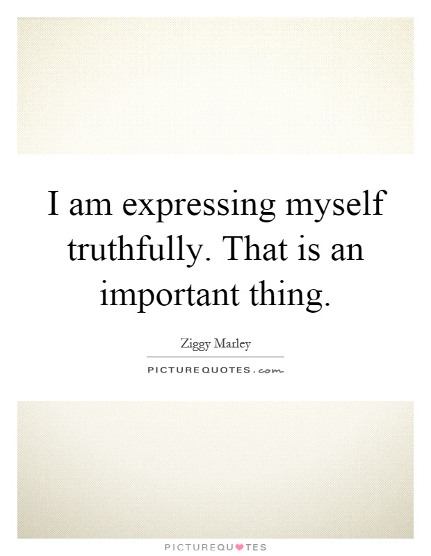 I am expressing myself truthfully. That is an important thing Picture Quote #1