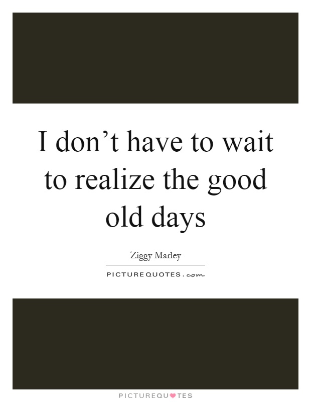 I don't have to wait to realize the good old days Picture Quote #1