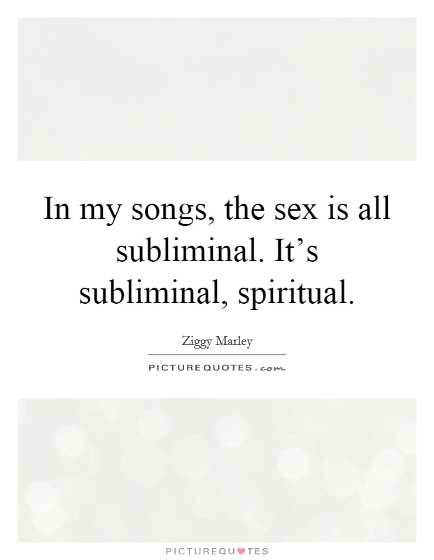 In my songs, the sex is all subliminal. It's subliminal, spiritual Picture Quote #1