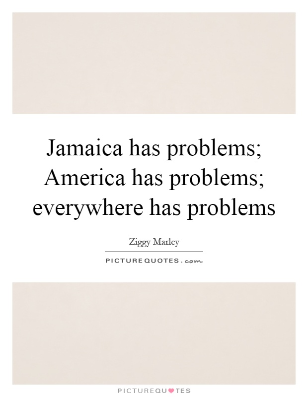 Jamaica has problems; America has problems; everywhere has problems Picture Quote #1