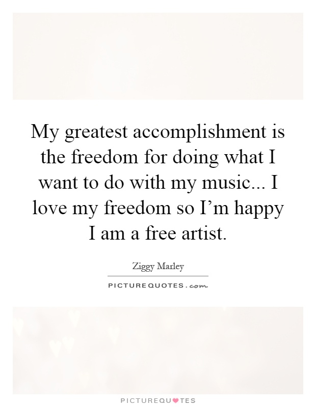 My greatest accomplishment is the freedom for doing what I want to do with my music... I love my freedom so I'm happy I am a free artist Picture Quote #1