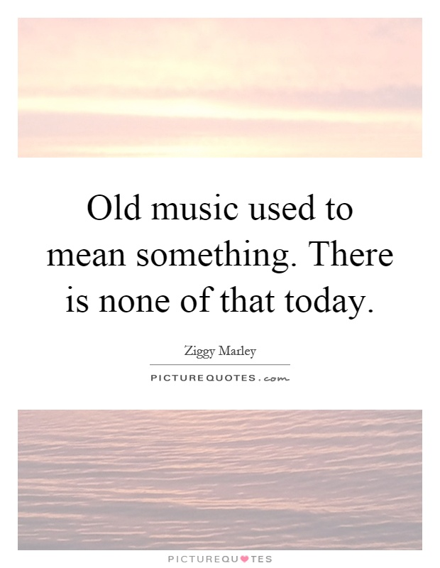 Old music used to mean something. There is none of that today Picture Quote #1