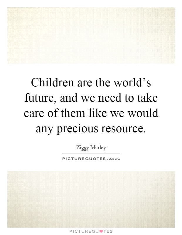 Children are the world's future, and we need to take care of them like we would any precious resource Picture Quote #1
