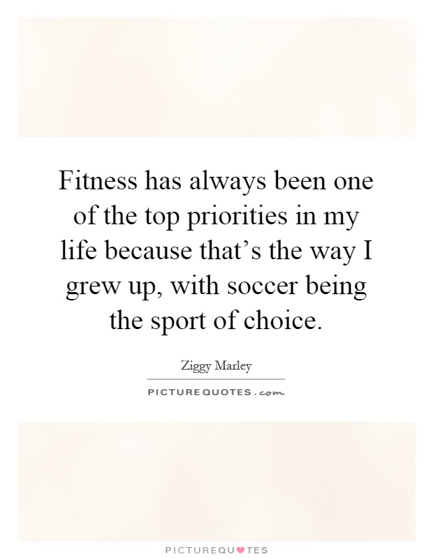Fitness has always been one of the top priorities in my life because that's the way I grew up, with soccer being the sport of choice Picture Quote #1