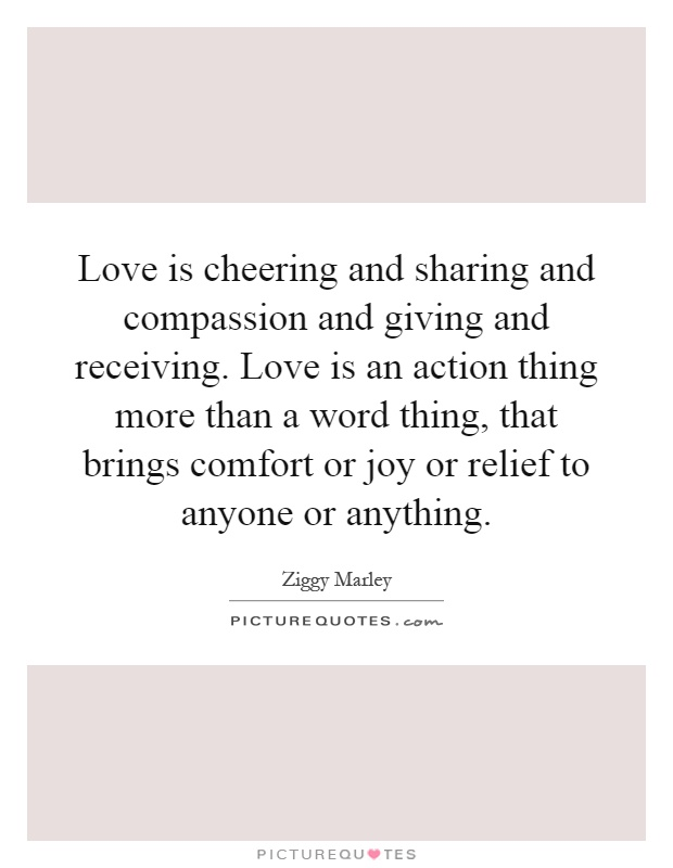 Love Is Cheering And Sharing And Comp Ion And Giving And Receiving Love Is An Action Thing More Than A Word Thing That Brings Comfort Or Joy Or Relief